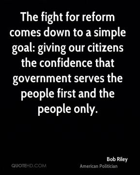The fight for reform comes down to a simple goal: giving our citizens the confidence that government serves the people first and the people only.