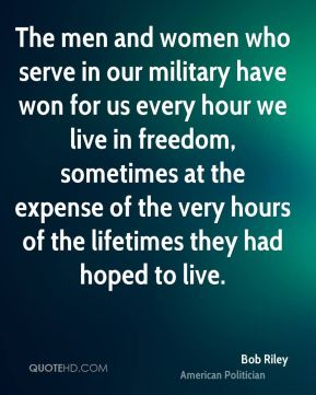Bob Riley - The men and women who serve in our military have won for us every hour we live in freedom, sometimes at the expense of the very hours of the lifetimes they had hoped to live.