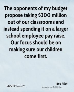 Bob Riley - The opponents of my budget propose taking $200 million out of our classrooms and instead spending it on a larger school employee pay raise. Our focus should be on making sure our children come first.