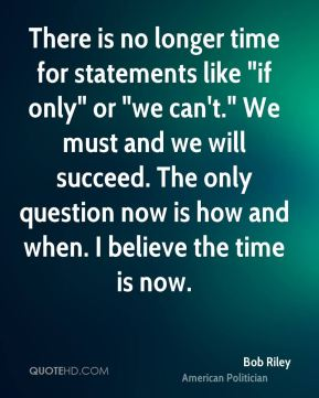 """There is no longer time for statements like """"if only"""" or """"we can't."""" We must and we will succeed. The only question now is how and when. I believe the time is now."""