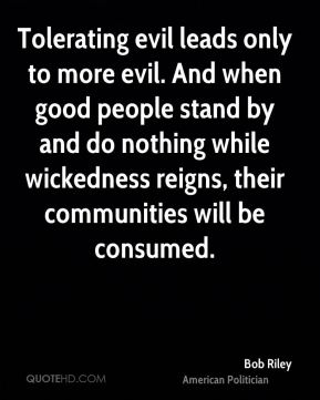 Tolerating evil leads only to more evil. And when good people stand by and do nothing while wickedness reigns, their communities will be consumed.