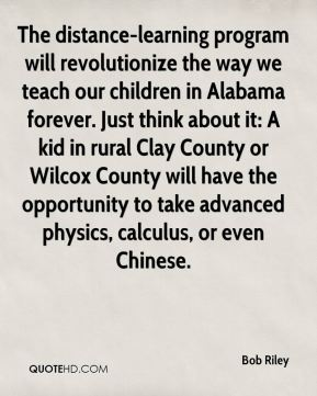 Bob Riley - The distance-learning program will revolutionize the way we teach our children in Alabama forever. Just think about it: A kid in rural Clay County or Wilcox County will have the opportunity to take advanced physics, calculus, or even Chinese.