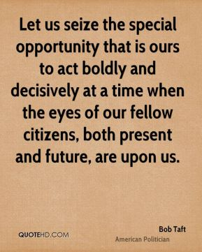Let us seize the special opportunity that is ours to act boldly and decisively at a time when the eyes of our fellow citizens, both present and future, are upon us.