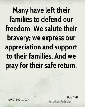 Many have left their families to defend our freedom. We salute their bravery; we express our appreciation and support to their families. And we pray for their safe return.