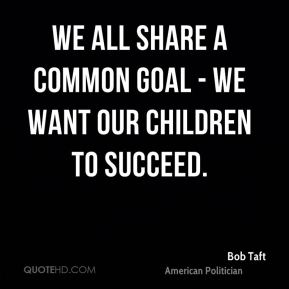 Bob Taft - We all share a common goal - we want our children to succeed.