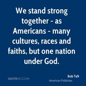 We stand strong together - as Americans - many cultures, races and faiths, but one nation under God.