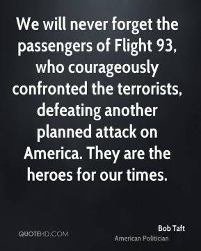 We will never forget the passengers of Flight 93, who courageously confronted the terrorists, defeating another planned attack on America. They are the heroes for our times.