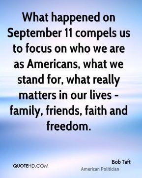 What happened on September 11 compels us to focus on who we are as Americans, what we stand for, what really matters in our lives - family, friends, faith and freedom.