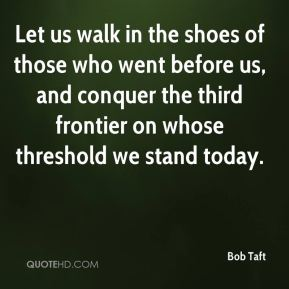 Bob Taft - Let us walk in the shoes of those who went before us, and conquer the third frontier on whose threshold we stand today.