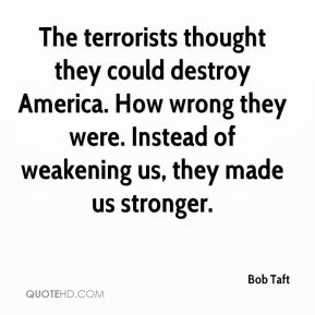 Bob Taft - The terrorists thought they could destroy America. How wrong they were. Instead of weakening us, they made us stronger.