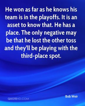 He won as far as he knows his team is in the playoffs. It is an asset to know that. He has a place. The only negative may be that he lost the other toss and they'll be playing with the third-place spot.