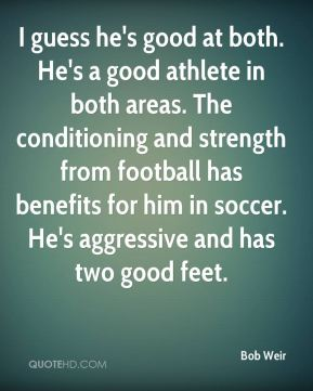 I guess he's good at both. He's a good athlete in both areas. The conditioning and strength from football has benefits for him in soccer. He's aggressive and has two good feet.