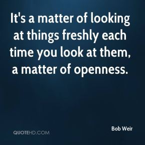 It's a matter of looking at things freshly each time you look at them, a matter of openness.