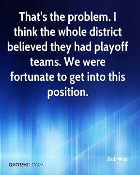 That's the problem. I think the whole district believed they had playoff teams. We were fortunate to get into this position.