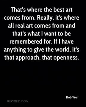 That's where the best art comes from. Really, it's where all real art comes from and that's what I want to be remembered for. If I have anything to give the world, it's that approach, that openness.