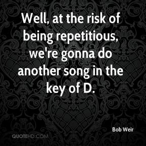 Well, at the risk of being repetitious, we're gonna do another song in the key of D.