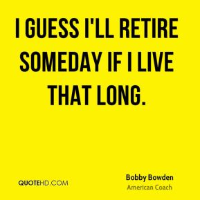 I guess I'll retire someday if I live that long.