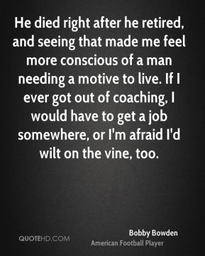 He died right after he retired, and seeing that made me feel more conscious of a man needing a motive to live. If I ever got out of coaching, I would have to get a job somewhere, or I'm afraid I'd wilt on the vine, too.