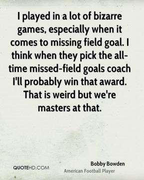 I played in a lot of bizarre games, especially when it comes to missing field goal. I think when they pick the all-time missed-field goals coach I'll probably win that award. That is weird but we're masters at that.
