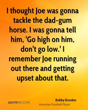 I thought Joe was gonna tackle the dad-gum horse. I was gonna tell him, 'Go high on him, don't go low.' I remember Joe running out there and getting upset about that.