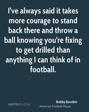 Bobby Bowden - I've always said it takes more courage to stand back there and throw a ball knowing you're fixing to get drilled than anything I can think of in football.