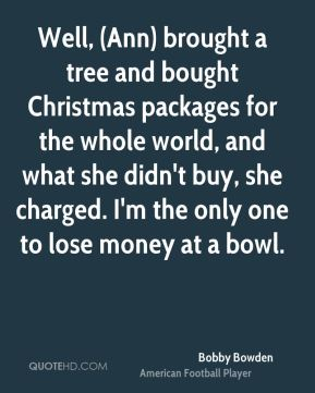 Well, (Ann) brought a tree and bought Christmas packages for the whole world, and what she didn't buy, she charged. I'm the only one to lose money at a bowl.