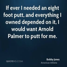 Bobby Jones - If ever I needed an eight foot putt, and everything I owned depended on it, I would want Arnold Palmer to putt for me.