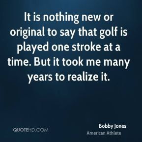 Bobby Jones - It is nothing new or original to say that golf is played one stroke at a time. But it took me many years to realize it.