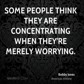 Bobby Jones - Some people think they are concentrating when they're merely worrying.