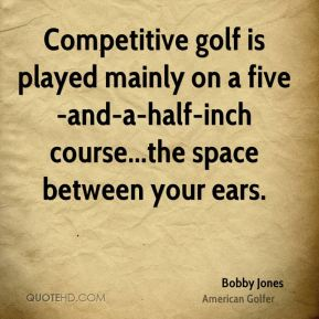 Competitive golf is played mainly on a five-and-a-half-inch course...the space between your ears.