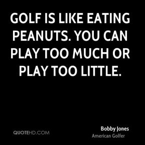 Bobby Jones - Golf is like eating peanuts. You can play too much or play too little.
