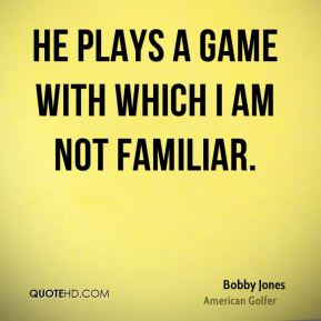 Bobby Jones - He plays a game with which I am not familiar.
