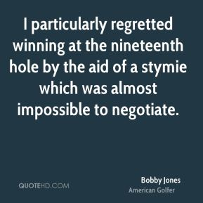 Bobby Jones - I particularly regretted winning at the nineteenth hole by the aid of a stymie which was almost impossible to negotiate.