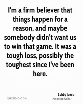 I'm a firm believer that things happen for a reason, and maybe somebody didn't want us to win that game. It was a tough loss, possibly the toughest since I've been here.
