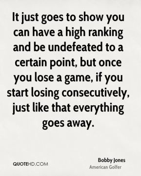 It just goes to show you can have a high ranking and be undefeated to a certain point, but once you lose a game, if you start losing consecutively, just like that everything goes away.
