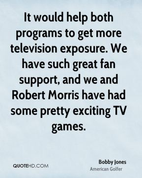 Bobby Jones - It would help both programs to get more television exposure. We have such great fan support, and we and Robert Morris have had some pretty exciting TV games.