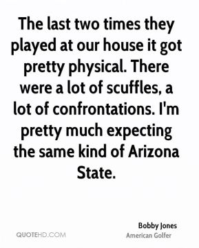 The last two times they played at our house it got pretty physical. There were a lot of scuffles, a lot of confrontations. I'm pretty much expecting the same kind of Arizona State.