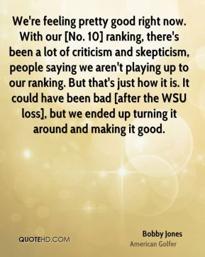 Bobby Jones - We're feeling pretty good right now. With our [No. 10] ranking, there's been a lot of criticism and skepticism, people saying we aren't playing up to our ranking. But that's just how it is. It could have been bad [after the WSU loss], but we ended up turning it around and making it good.