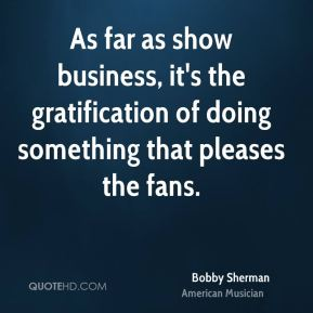 Bobby Sherman - As far as show business, it's the gratification of doing something that pleases the fans.