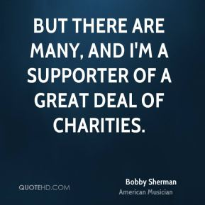 Bobby Sherman - But there are many, and I'm a supporter of a great deal of charities.