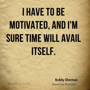 Bobby Sherman - I have to be motivated, and I'm sure time will avail itself.