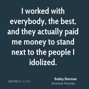 I worked with everybody, the best, and they actually paid me money to stand next to the people I idolized.