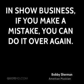 In show business, if you make a mistake, you can do it over again.
