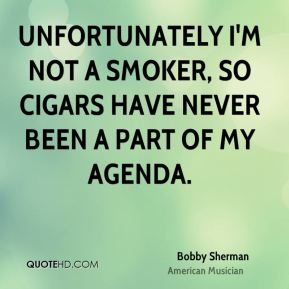 Bobby Sherman - Unfortunately I'm not a smoker, so cigars have never been a part of my agenda.