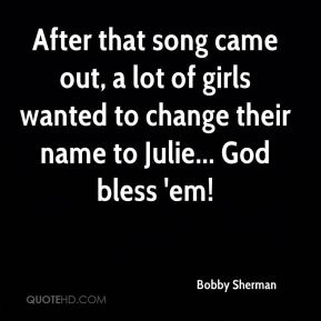 After that song came out, a lot of girls wanted to change their name to Julie... God bless 'em!