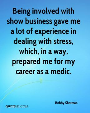Being involved with show business gave me a lot of experience in dealing with stress, which, in a way, prepared me for my career as a medic.
