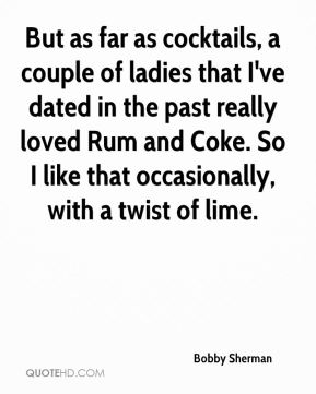 But as far as cocktails, a couple of ladies that I've dated in the past really loved Rum and Coke. So I like that occasionally, with a twist of lime.