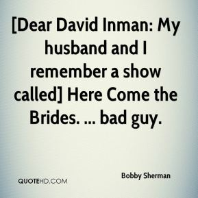 Bobby Sherman - [Dear David Inman: My husband and I remember a show called] Here Come the Brides. ... bad guy.