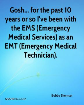 Gosh... for the past 10 years or so I've been with the EMS (Emergency Medical Services) as an EMT (Emergency Medical Technician).
