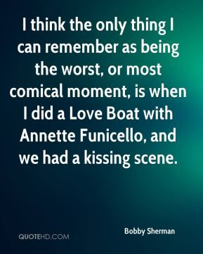 I think the only thing I can remember as being the worst, or most comical moment, is when I did a Love Boat with Annette Funicello, and we had a kissing scene.